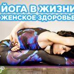 Йога в жизни. Женское здоровье. Польза йоги в повседневной жизни.